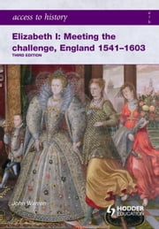 Access to History: Elizabeth I Meeting the Challenge: England 1541-1603 ebook by John Warren