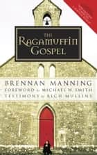 The Ragamuffin Gospel - Good News for the Bedraggled, Beat-Up, and Burnt Out ebook by Brennan Manning