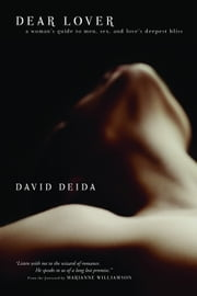 Dear Lover - A Woman's Guide to Men, Sex, and Love's Deepest Bliss ebook by David Deida
