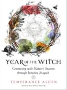 Year of the Witch - Connecting with Nature's Seasons through Intuitive Magick ebook by Temperance Alden