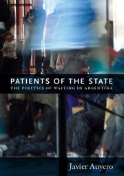 Patients of the State - The Politics of Waiting in Argentina ebook by Javier Auyero