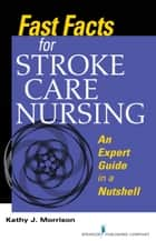 Fast Facts for Stroke Care Nursing ebook by Kathy Morrison, MSN, RN, CNRN, SCRN