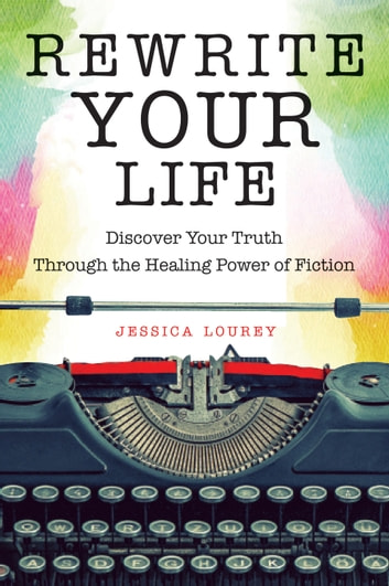 Rewrite Your Life - Discover Your Truth Through the Healing Power of Fiction ebook by Jessica Lourey