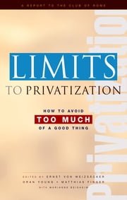 Limits to Privatization - How to Avoid Too Much of a Good Thing - A Report to the Club of Rome ebook by Marianne Beishem,Oran R Young,Ernst Ulrich von Weizsacker,Matthias Finger