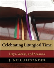 Celebrating Liturgical Time - Days, Weeks, and Seasons ebook by J. Neil Alexander