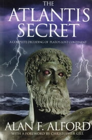 The Atlantis Secret - A Complete Decoding of Plato's Lost Continent ebook by Alan F. Alford