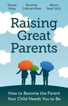 Raising Great Parents - How to Become the Parent Your Child Needs You to Be ebook by Doone Estey, Beverly Cathcart-Ross, Martin Nash