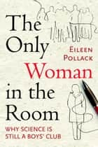 The Only Woman in the Room ebook by Eileen Pollack