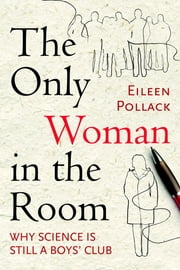The Only Woman in the Room - Why Science Is Still a Boys' Club ebook by Eileen Pollack