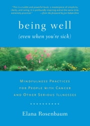 Being Well (Even When You?re Sick): Mindfulness Practices for People with Cancer and Other Serious Illnesses ebook by Elana Rosenbaum