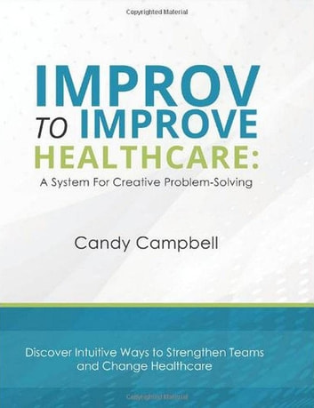 Improv to Improve Healthcare: A System for Creative Problem-Solving - Improv to Improve, #1 ebook by Candy Campbell