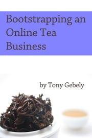 Bootstrapping an Online Tea Business ebook by Tony Gebely