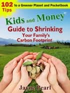 Kids and Money Guide to Shrinking Your Family's Carbon Footprint - 102 Tips to a Greener Planet and Pocketbook ebook by Jayne Pearl