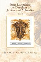 Irene Lucindaçio, the Daughter of Jupiter and Aphrodite - Book I ebook by Isaac Mampuya Samba