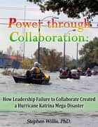 Power through Collaboration: How Leadership Failure to Collaborate Created a Hurricane Katrina Mega-Disaster ebook by Stephen Willis, Ph.D.