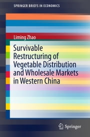 Survivable Restructuring of Vegetable Distribution and Wholesale Markets in Western China ebook by Liming Zhao