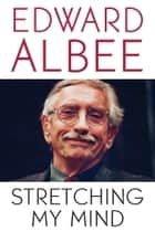 Stretching My Mind - The Collected Essays of Edward Albee ebook by Edward Albee