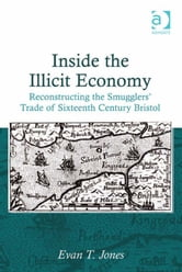 Inside the Illicit Economy - Reconstructing the Smugglers' Trade of Sixteenth Century Bristol ebook by Dr Evan T Jones