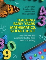 Teaching Early Years Mathematics, Science and ICT - Core concepts and practice for the first three years of schooling ebook by Geoff Hilton,Annette Hilton,Shelley Dole and Chris Campbell