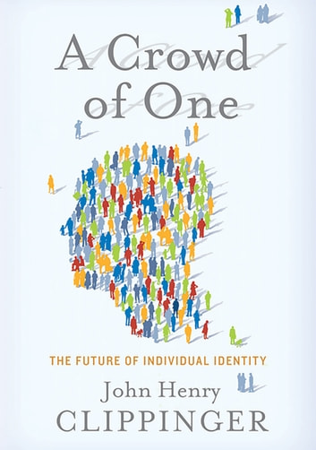 A Crowd of One - The Future of Individual Identity ebook by John Clippinger