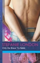 Only the Brave Try Ballet (Mills & Boon Modern Tempted) ebook by Stefanie London