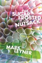 The Sugar Frosted Nutsack ebook by Mark Leyner