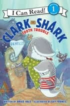 Clark the Shark: Tooth Trouble ebook by Guy Francis, Bruce Hale