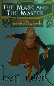 The Mask And The Master - Book Two of Mechanized Wizardry ebook by Ben Rovik