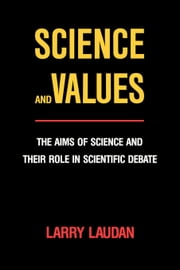 Science and Values: The Aims of Science and Their Role in Scientific Debate ebook by Laudan, Larry