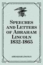 Speeches and Letters of Abraham Lincoln 1832-1865 ebook by Abraham Lincoln