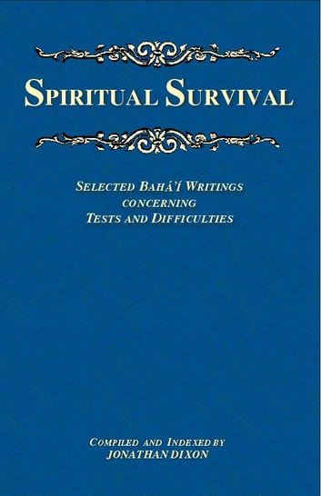 Spiritual Survival - Selected Bahá'í Writings Concerning Tests and Difficulties ebook by Jonathan Dixon