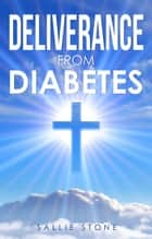 Deliverance From Diabetes ebook by Sallie Stone