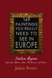 149 Paintings You Really Should See in Europe — Italian Regions (other than Florence, Rome, The Vatican, and Venice) ebook by Julian Porter