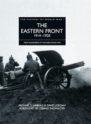 History of World War I: The Eastern Front 1914–1920 - From Tannenberg to the Russo-Polish War ebook by David Jordan,Michael S Neiberg