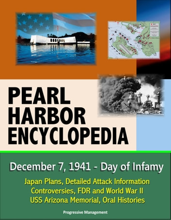 Pearl Harbor Encyclopedia: December 7, 1941 - Day of Infamy, Japan Plans, Detailed Attack Information, Controversies, FDR and World War II, USS Arizona Memorial, Oral Histories ebook by Progressive Management