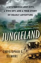 Jungleland - A Mysterious Lost City and a True Story of Deadly Adventure ebook by Christopher S Stewart