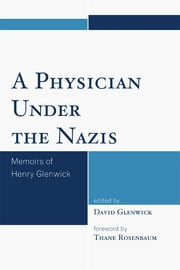 A Physician Under the Nazis - Memoirs of Henry Glenwick ebook by David Glenwick,Thane Rosenbaum