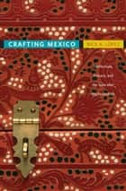 Crafting Mexico - Intellectuals, Artisans, and the State after the Revolution ebook by Rick A. López