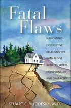 Fatal Flaws - Navigating Destructive Relationships With People With Disorders of Personality and Character ebook by