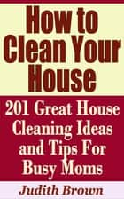 How to Clean Your House: 201 Great House Cleaning Ideas and Tips For Busy Moms ebook by Judith Brown