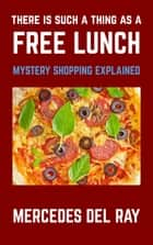 There Is Such A Thing As A Free Lunch: Mystery Shopping Explained ebook by Mercedes Del Ray