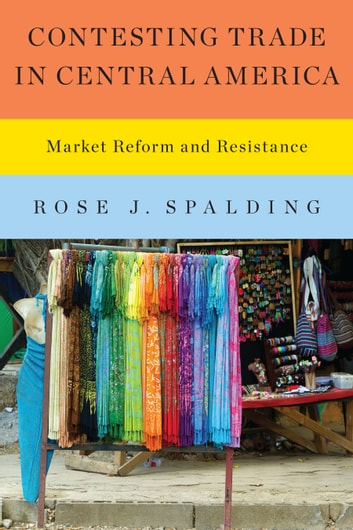 Contesting Trade in Central America - Market Reform and Resistance ebook by Rose J. Spalding