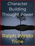 Character Building Thought Power ebook by Ralph Waldo Trine