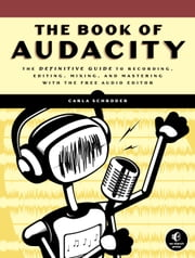 The Book of Audacity - Record, Edit, Mix, and Master with the Free Audio Editor ebook by Carla Schroder