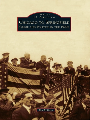 Chicago to Springfield - Crime and Politics in the 1920s ebook by Jim Ridings