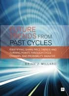 Future Trends from Past Cycles - Identifying share price trends and turning points through cycle, channel and probability analysis ebook by Brian Millard
