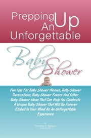 Prepping Up An Unforgettable Baby Shower - Fun Tips For Baby Shower Themes, Baby Shower Decorations, Baby Shower Favors And Other Baby Shower Ideas That Can Help You Celebrate A Unique Baby Shower That Will Be Forever Etched In Your Mind As An Unforgettable Experience ebook by Dorothy R. Nelson
