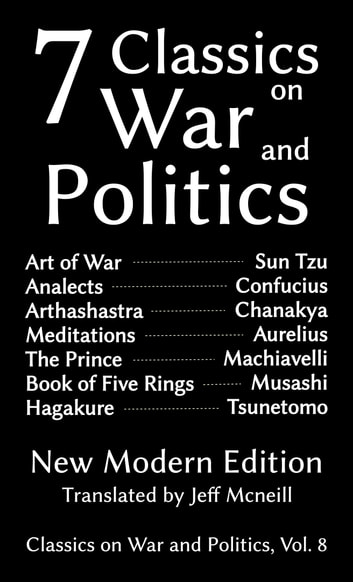 Seven Classics on War and Politics - New Modern Edition ebook by Sun Tzu,Confucius,Chanakya,Kautilya,Marcus Aurelius,Niccolo Machiavelli,Miyamoto Musashi,Yamamoto Tsunetomo,Jeff Mcneill