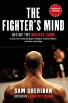 The Fighter's Mind - Inside the Mental Game ebook by Sam Sheridan