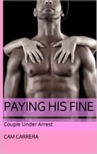 Paying His Fine: Couple Under Arrest ebook by Cam Carrera